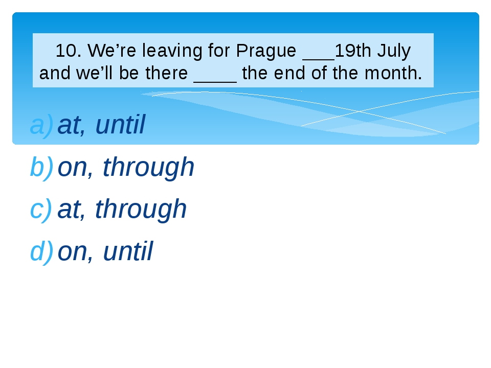 at, until on, through at, through on, until 10. We're leaving for Prague ___1...