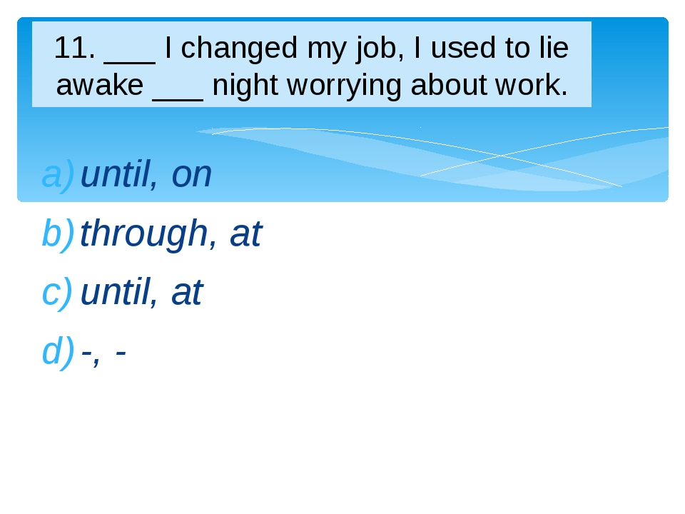 until, on through, at until, at -, - 11. ___ I changed my job, I used to lie...