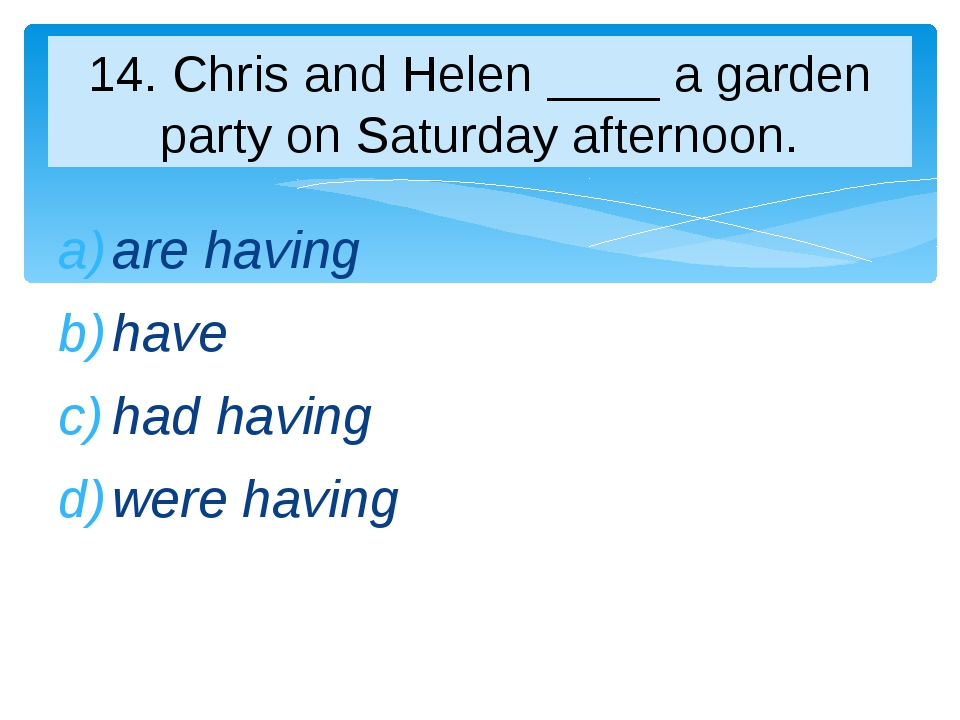 are having have had having were having 14. Chris and Helen ____ a garden part...