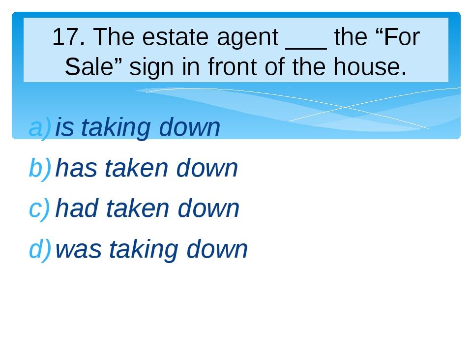 is taking down has taken down had taken down was taking down 17. The estate a...