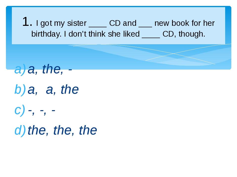 a, the, - a, a, the -, -, - the, the, the 1. I got my sister ____ CD and ___...