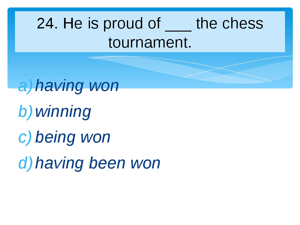 having won winning being won having been won 24. Нe is proud of ___ the chess...