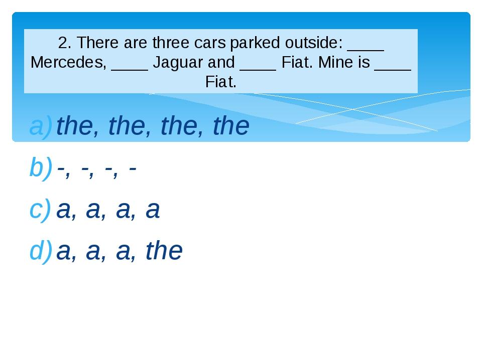 the, the, the, the -, -, -, - a, a, a, a a, a, a, the 2. There are three cars...