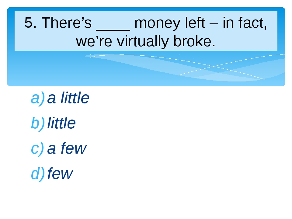 a little little a few few 5. There's ____ money left – in fact, we're virtual...