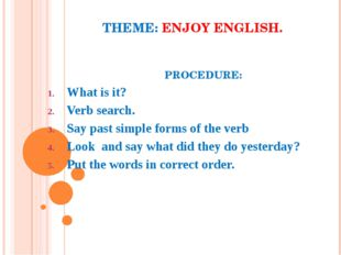 THEME: ENJOY ENGLISH. PROCEDURE: What is it? Verb search. Say past simple for