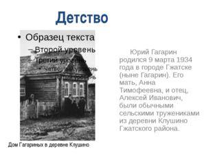 Юрий Гагарин родился 9 марта 1934 года в городе Гжатске (ныне Гагарин). Его