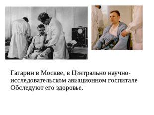 Гагарин в Москве, в Центрально научно- исследовательском авиационном госпитал