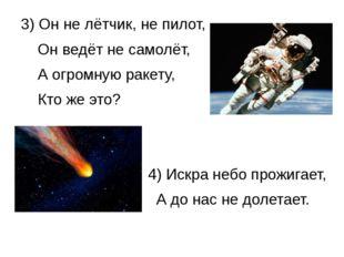 3) Он не лётчик, не пилот, Он ведёт не самолёт, А огромную ракету, Кто же это