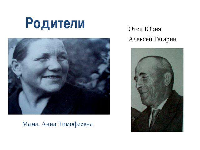 Отец Юрия, Алексей Гагарин Мама, Анна Тимофеевна Родители