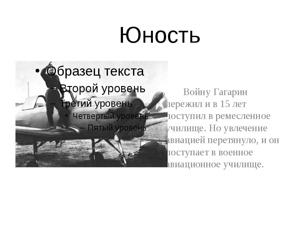 Юность  Войну Гагарин пережил и в 15 лет поступил в ремесленное училище. Но...