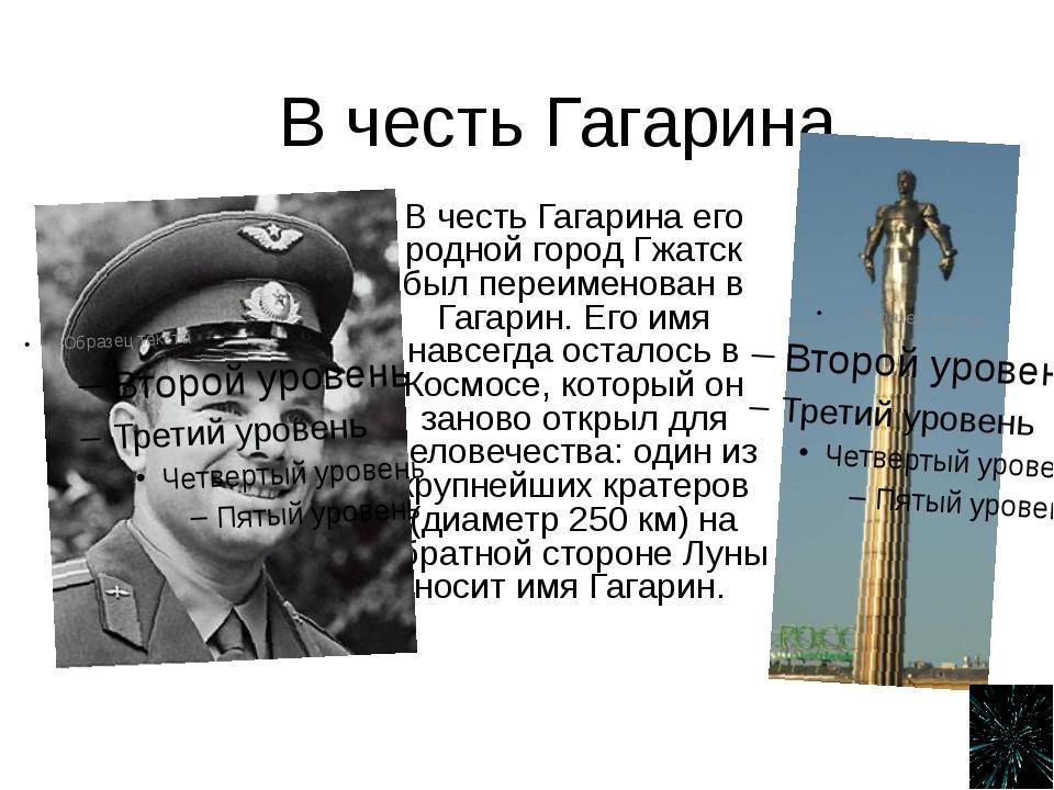 В честь Гагарина В честь Гагарина его родной город Гжатск был переименован в...