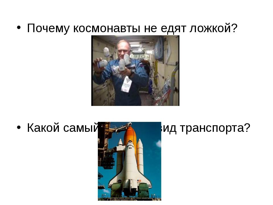 Почему космонавты не едят ложкой? Какой самый быстрый вид транспорта?