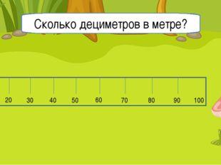 10 20 30 40 50 60 70 80 90 100 0 Сколько дециметров в метре?
