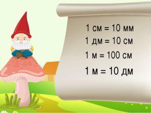 1 см = 10 мм 1 дм = 10 см 1 м = 100 см 1 м = 10 дм