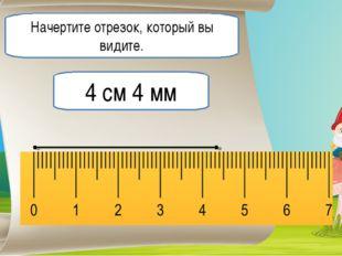 Начертите отрезок, который вы видите. 4 см 4 мм
