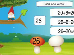 26 20+6=26 26–6=20 26–20=6 26 Запишите числа :