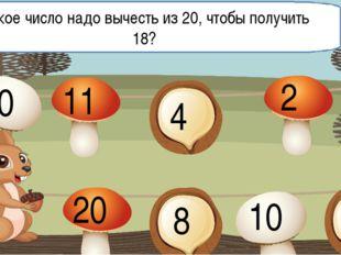 Какое число надо вычесть из 20, чтобы получить 18? 10 11 4 2 20 8 10 13