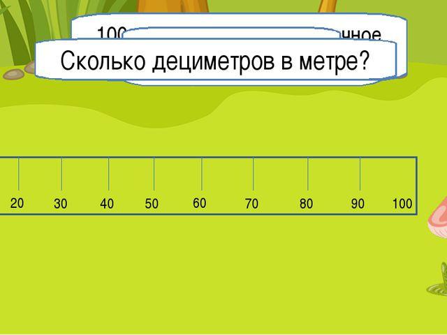 Сколько сантиметров помещается в линейке? 1м = 100 см 10 20 30 40 50 60 70 80...