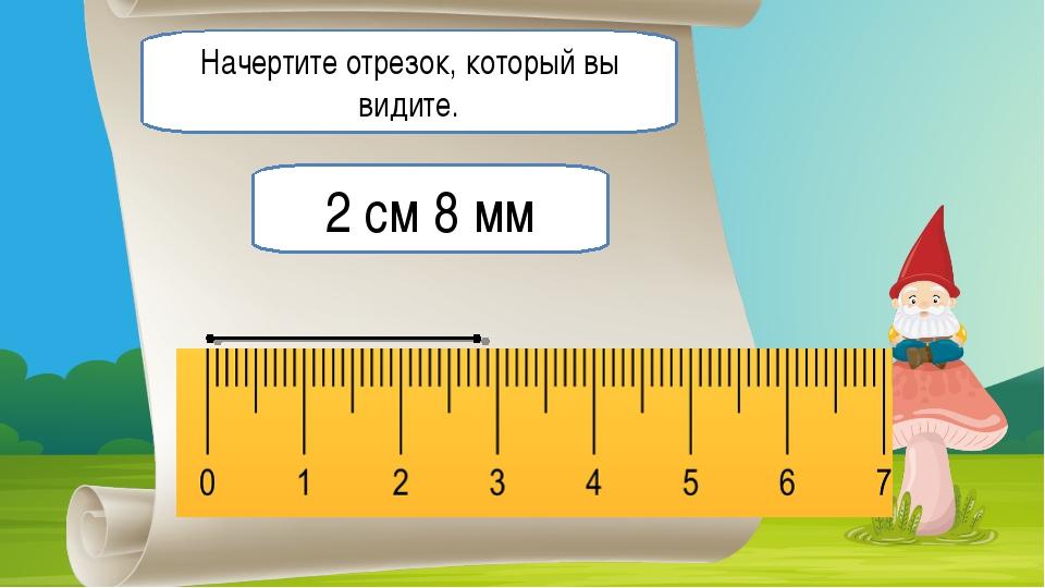 Начертите отрезок, который вы видите. 2 см 8 мм