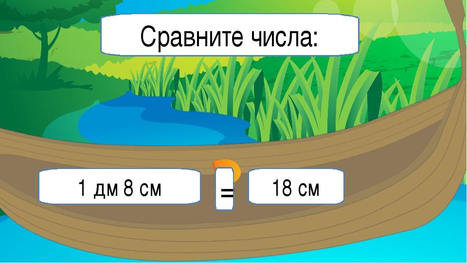 1 дм 8 см 18 см Сравните числа: =