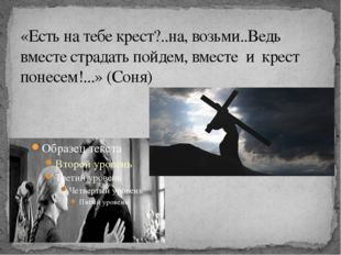 «Есть на тебе крест?..на, возьми..Ведь вместе страдать пойдем, вместе и крест
