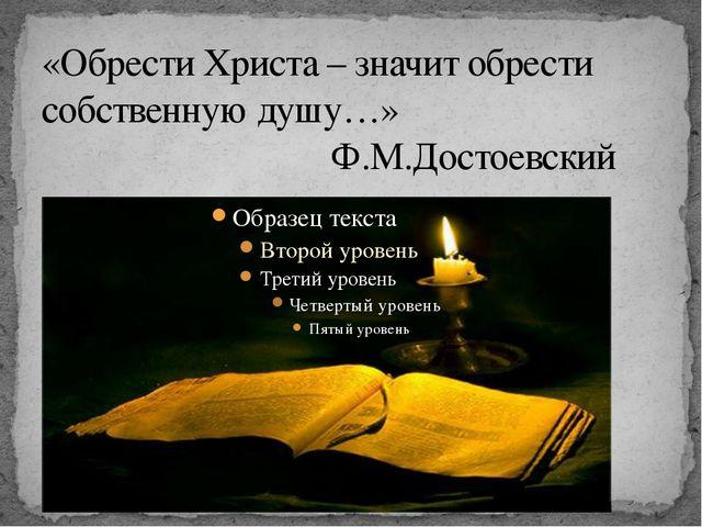 «Обрести Христа – значит обрести собственную душу…» Ф.М.Достоевский