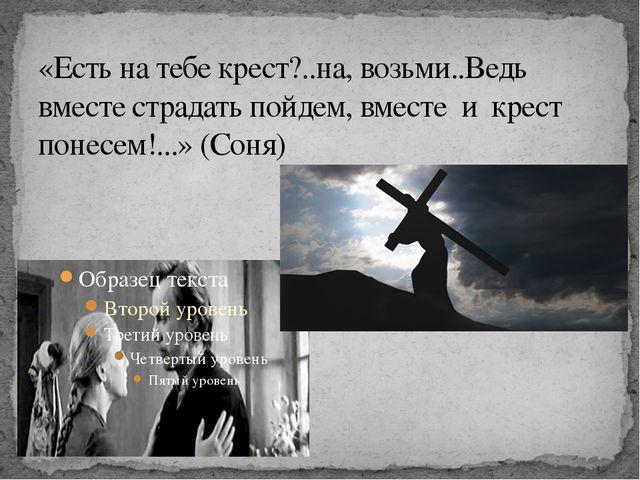 «Есть на тебе крест?..на, возьми..Ведь вместе страдать пойдем, вместе и крест...