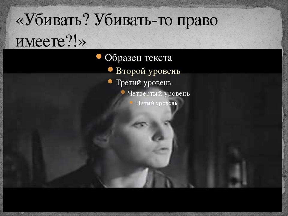 «Убивать? Убивать-то право имеете?!»