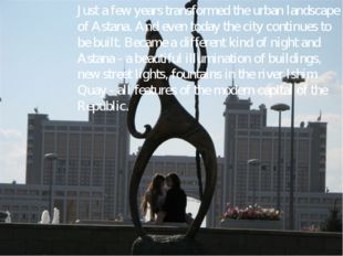 Just a few years transformed the urban landscape of Astana. And even today th