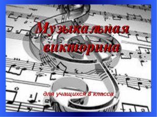 * Музыкальная викторина для учащихся 8 класса