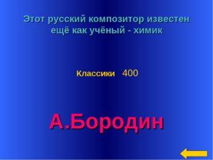 * Этот русский композитор известен ещё как учёный - химик А.Бородин Классики