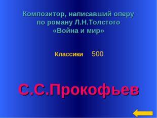 * Композитор, написавший оперу по роману Л.Н.Толстого «Война и мир» С.С.Проко