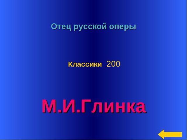 * Отец русской оперы М.И.Глинка Классики 200