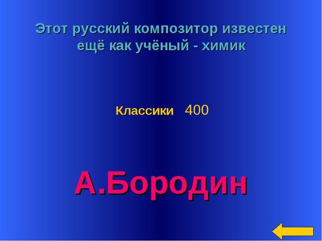 * Этот русский композитор известен ещё как учёный - химик А.Бородин Классики...