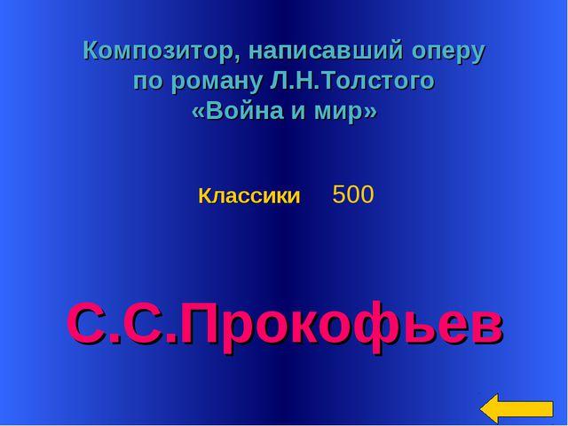 * Композитор, написавший оперу по роману Л.Н.Толстого «Война и мир» С.С.Проко...