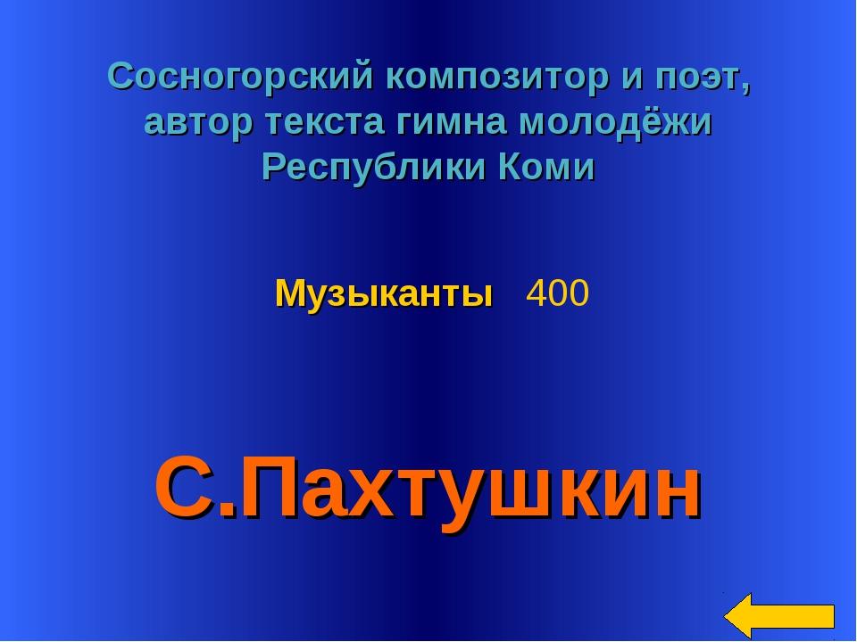 * Сосногорский композитор и поэт, автор текста гимна молодёжи Республики Коми...