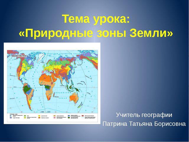 Тема урока: «Природные зоны Земли» Учитель географии Патрина Татьяна Борисовна