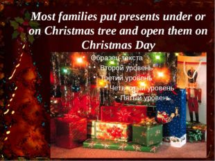 Most families put presents under or on Christmas tree and open them on Christ