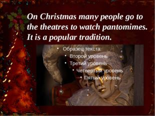 On Christmas many people go to the theatres to watch pantomimes. It is a popu