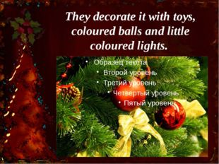 They decorate it with toys, coloured balls and little coloured lights.