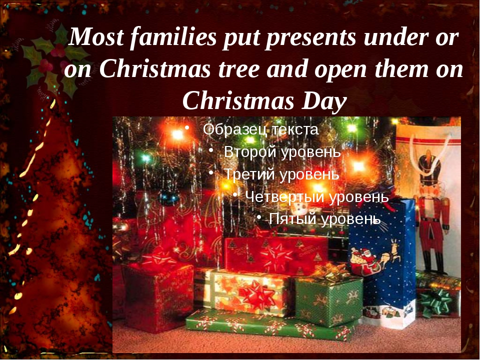 Most families put presents under or on Christmas tree and open them on Christ...