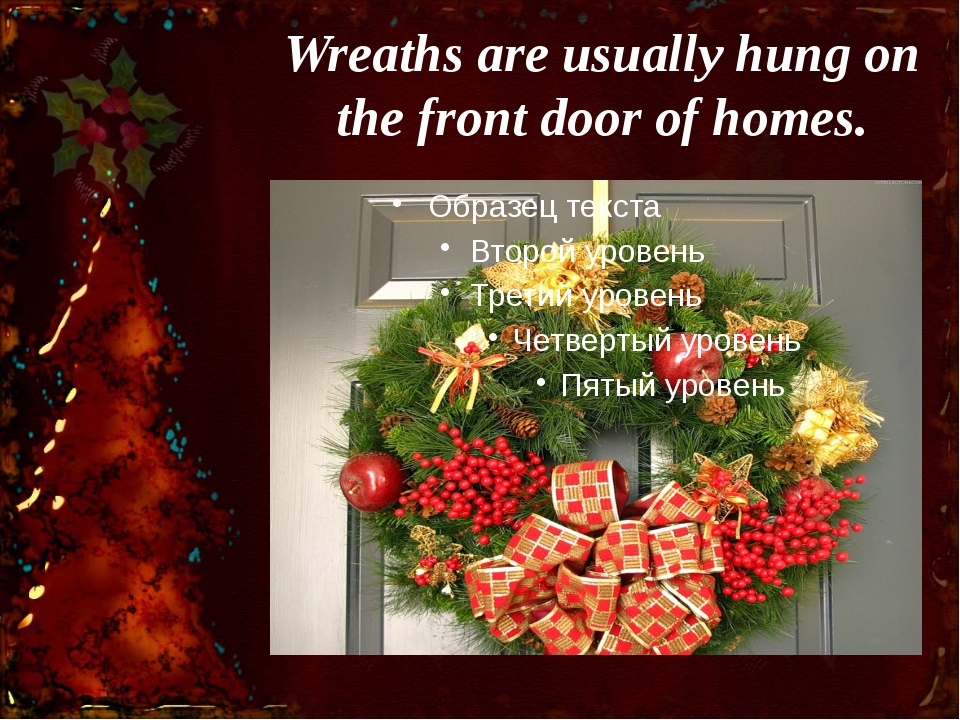 Wreaths are usually hung on the front door of homes.