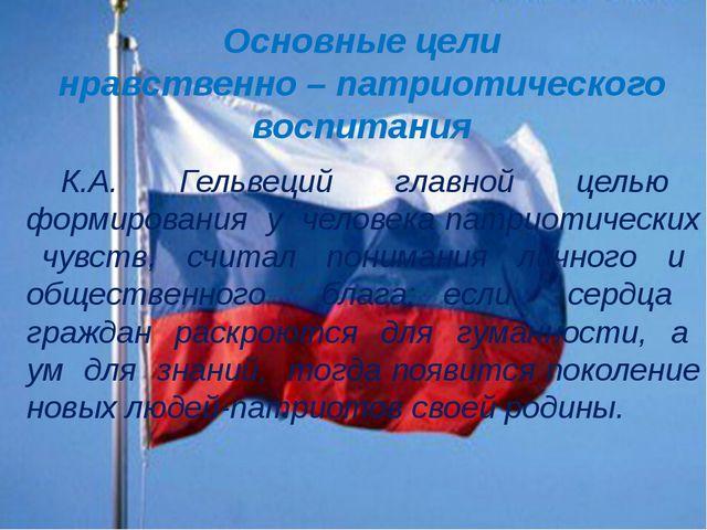 Основные цели нравственно – патриотического воспитания К.А. Гельвеций главной...