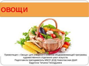 ОВОЩИ Презентация « Овощи» для учащихся 1 классов общеразвивающей программы х
