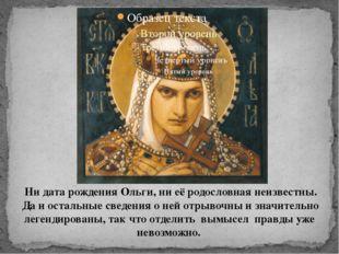 Ни дата рождения Ольги, ни её родословная неизвестны. Да и остальные сведения