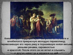 Князь Игорь – будущий муж – встретил ее на охоте и влюбился в прекрасную моло