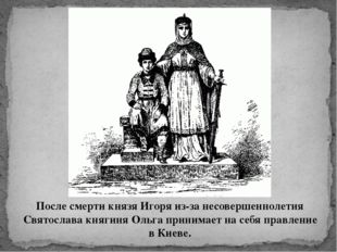 После смерти князя Игоря из-за несовершеннолетия Святослава княгиня Ольга при