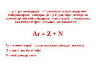 Әр түрлі атомдардың құрамындағы протондар мен нейтрондардың сандары да әр түр