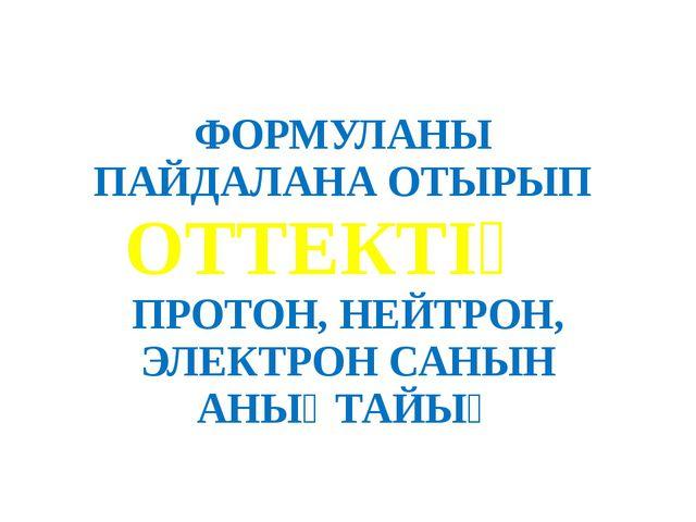 ФОРМУЛАНЫ ПАЙДАЛАНА ОТЫРЫП ОТТЕКТІҢ ПРОТОН, НЕЙТРОН, ЭЛЕКТРОН САНЫН АНЫҚТАЙЫҚ