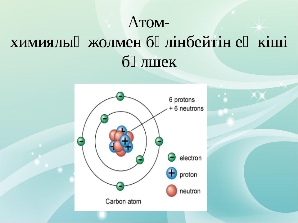 Атом- химиялық жолмен бөлінбейтін ең кіші бөлшек